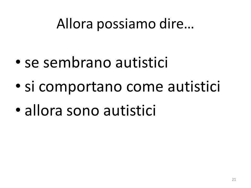 Allora possiamo dire… se sembrano autistici si comportano come autistici allora sono autistici 21
