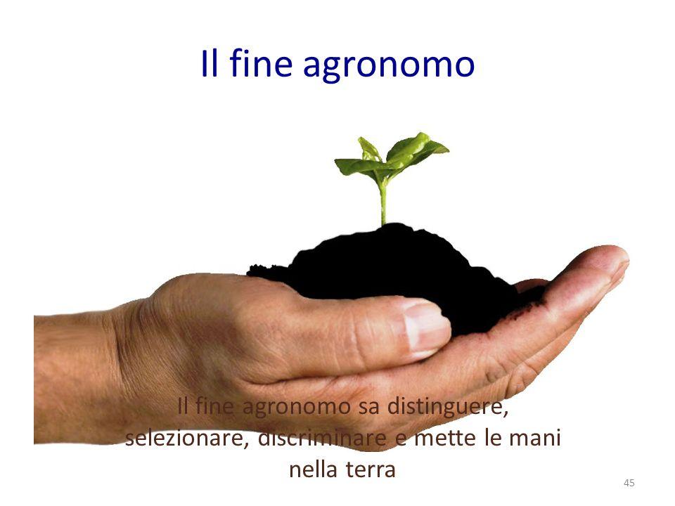 Il fine agronomo Il fine agronomo sa distinguere, selezionare, discriminare e mette le mani nella terra 45