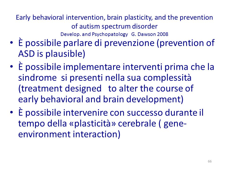 Early behavioral intervention, brain plasticity, and the prevention of autism spectrum disorder Develop. and Psychopatology G. Dawson 2008 È possibile