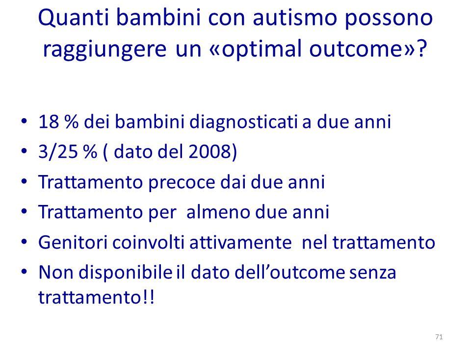 Quanti bambini con autismo possono raggiungere un «optimal outcome»? 18 % dei bambini diagnosticati a due anni 3/25 % ( dato del 2008) Trattamento pre