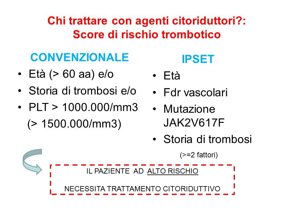 Chi trattare con agenti citoriduttori?: Score di rischio trombotico CONVENZIONALE Età (> 60 aa) e/o Storia di trombosi e/o PLT > 1000.000/mm3 (> 1500.000/mm3) IPSET Età Fdr vascolari Mutazione JAK2V617F Storia di trombosi IL PAZIENTE AD ALTO RISCHIO NECESSITA TRATTAMENTO CITORIDUTTIVO (>=2 fattori)