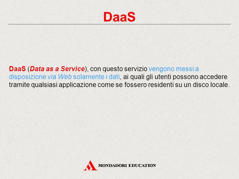 DaaS DaaS (Data as a Service), con questo servizio vengono messi a disposizione via Web solamente i dati, ai quali gli utenti possono accedere tramite qualsiasi applicazione come se fossero residenti su un disco locale.