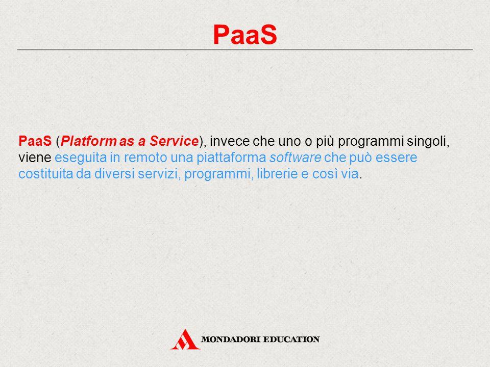 PaaS PaaS (Platform as a Service), invece che uno o più programmi singoli, viene eseguita in remoto una piattaforma software che può essere costituita da diversi servizi, programmi, librerie e così via.