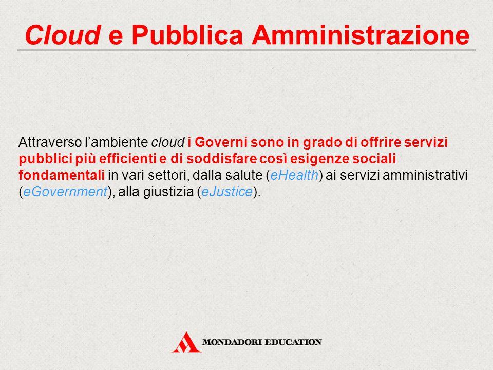 Cloud e Pubblica Amministrazione Attraverso l'ambiente cloud i Governi sono in grado di offrire servizi pubblici più efficienti e di soddisfare così esigenze sociali fondamentali in vari settori, dalla salute (eHealth) ai servizi amministrativi (eGovernment), alla giustizia (eJustice).
