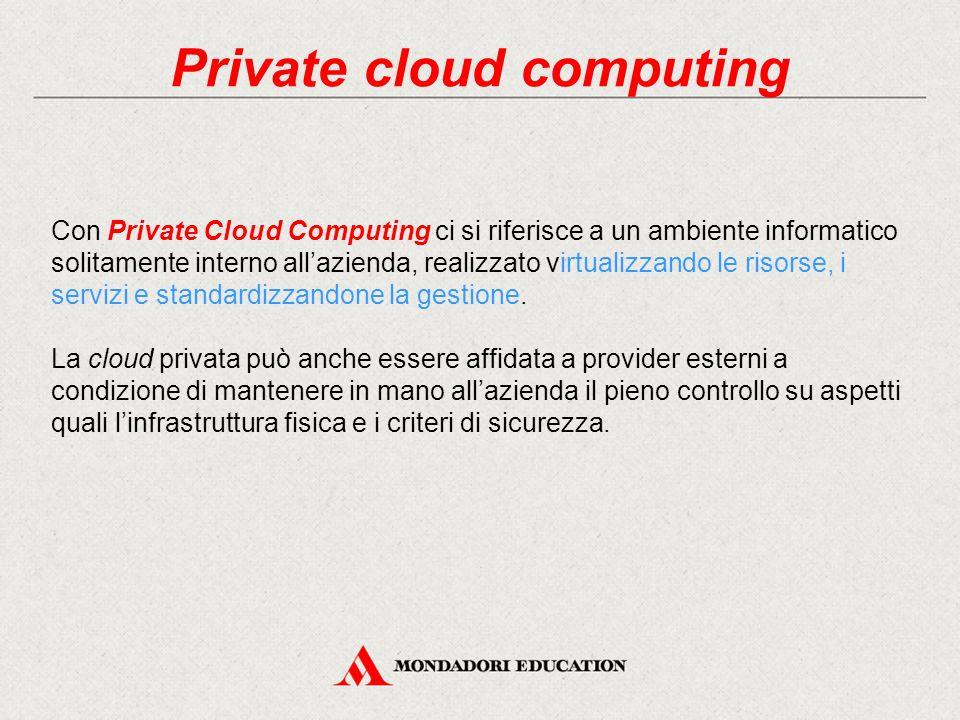 Private cloud computing Con Private Cloud Computing ci si riferisce a un ambiente informatico solitamente interno all'azienda, realizzato virtualizzando le risorse, i servizi e standardizzandone la gestione.