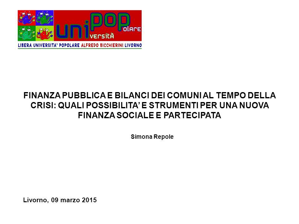 FINANZA PUBBLICA E BILANCI DEI COMUNI AL TEMPO DELLA CRISI: QUALI POSSIBILITA' E STRUMENTI PER UNA NUOVA FINANZA SOCIALE E PARTECIPATA Livorno, 09 marzo 2015 Simona Repole