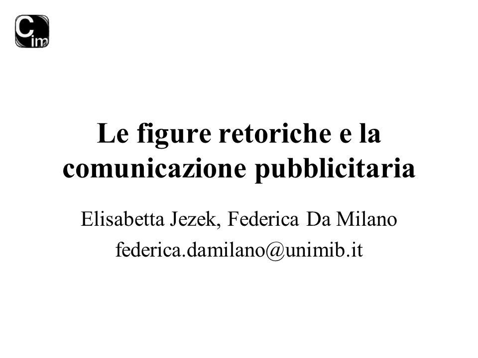 Le figure retoriche e la comunicazione pubblicitaria Elisabetta Jezek, Federica Da Milano federica.damilano@unimib.it