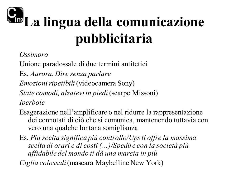 La lingua della comunicazione pubblicitaria Ossimoro Unione paradossale di due termini antitetici Es. Aurora. Dire senza parlare Emozioni ripetibili (
