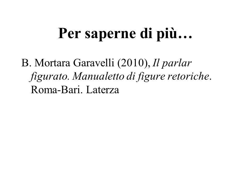 Per saperne di più… B. Mortara Garavelli (2010), Il parlar figurato. Manualetto di figure retoriche. Roma-Bari. Laterza