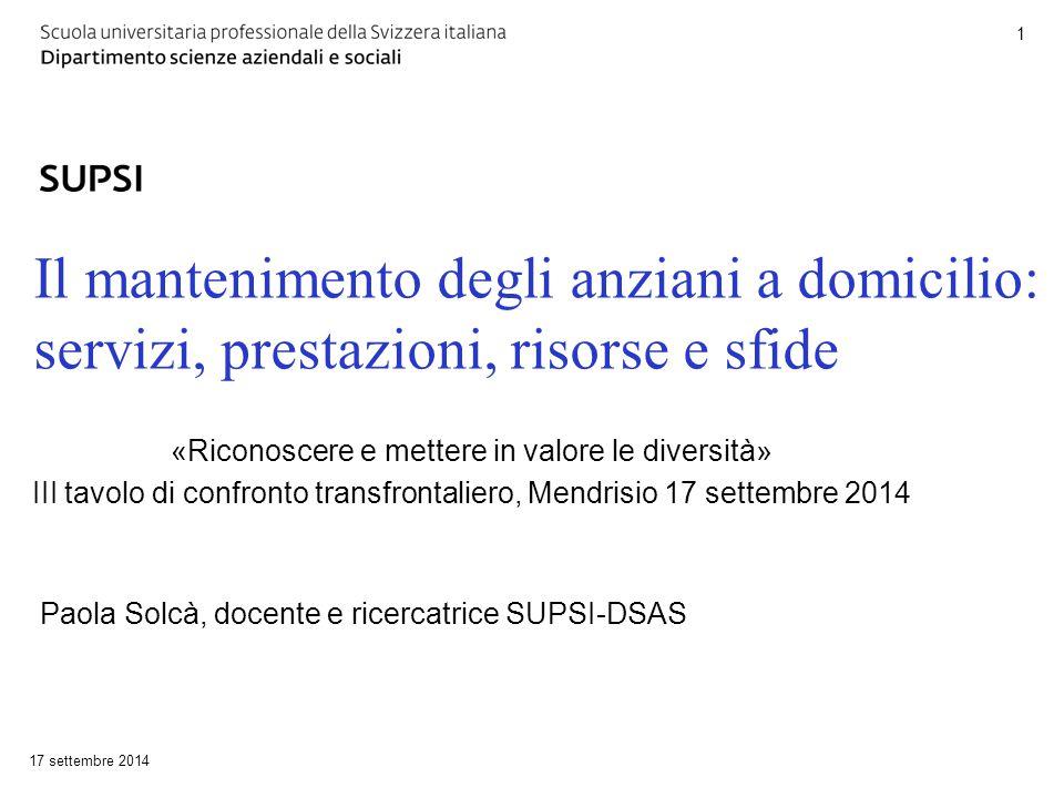 Il mantenimento degli anziani a domicilio: servizi, prestazioni, risorse e sfide 17 settembre 2014 1 Paola Solcà, docente e ricercatrice SUPSI-DSAS «R
