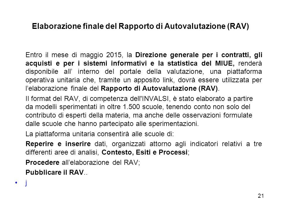 Entro il mese di maggio 2015, la Direzione generale per i contratti, gli acquisti e per i sistemi informativi e la statistica del MIUE, renderà disponibile all' interno del portale della valutazione, una piattaforma operativa unitaria che, tramite un apposito link, dovrà essere utilizzata per l'elaborazione finale del Rapporto di Autovalutazione (RAV).