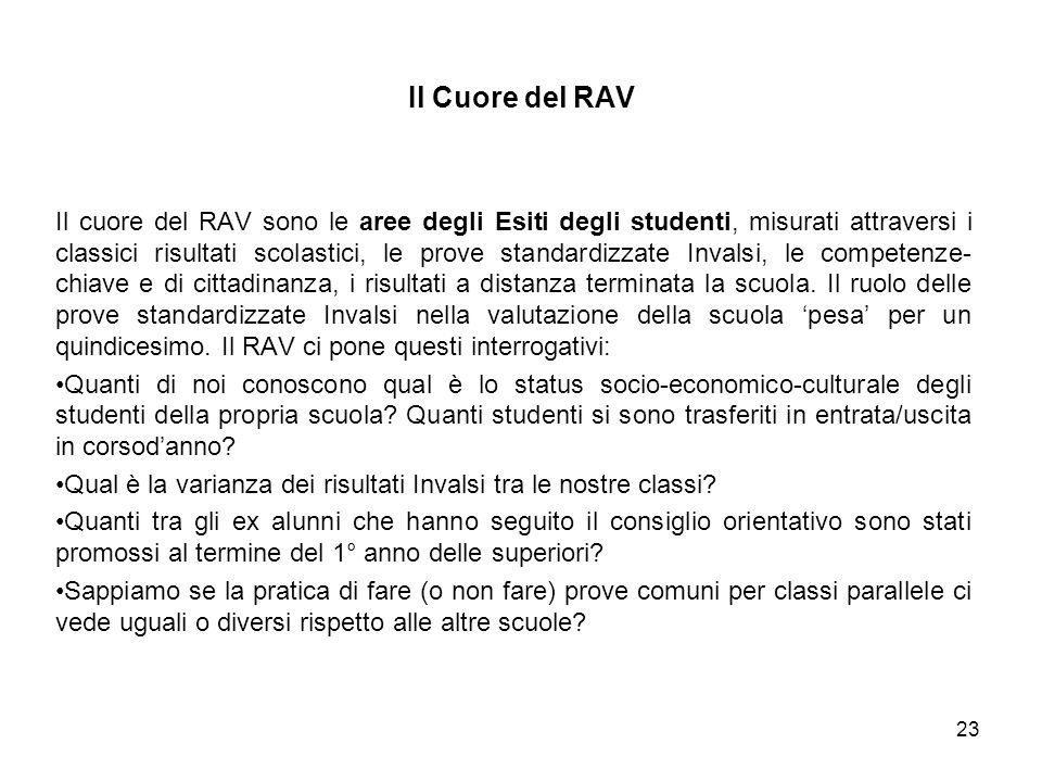 Il cuore del RAV sono le aree degli Esiti degli studenti, misurati attraversi i classici risultati scolastici, le prove standardizzate Invalsi, le competenze- chiave e di cittadinanza, i risultati a distanza terminata la scuola.