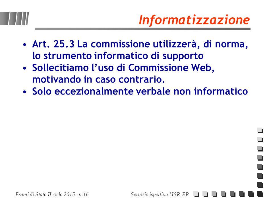 Esami di Stato II ciclo 2015 - p.16 Servizio ispettivo USR-ER Informatizzazione Art. 25.3 La commissione utilizzerà, di norma, lo strumento informatic