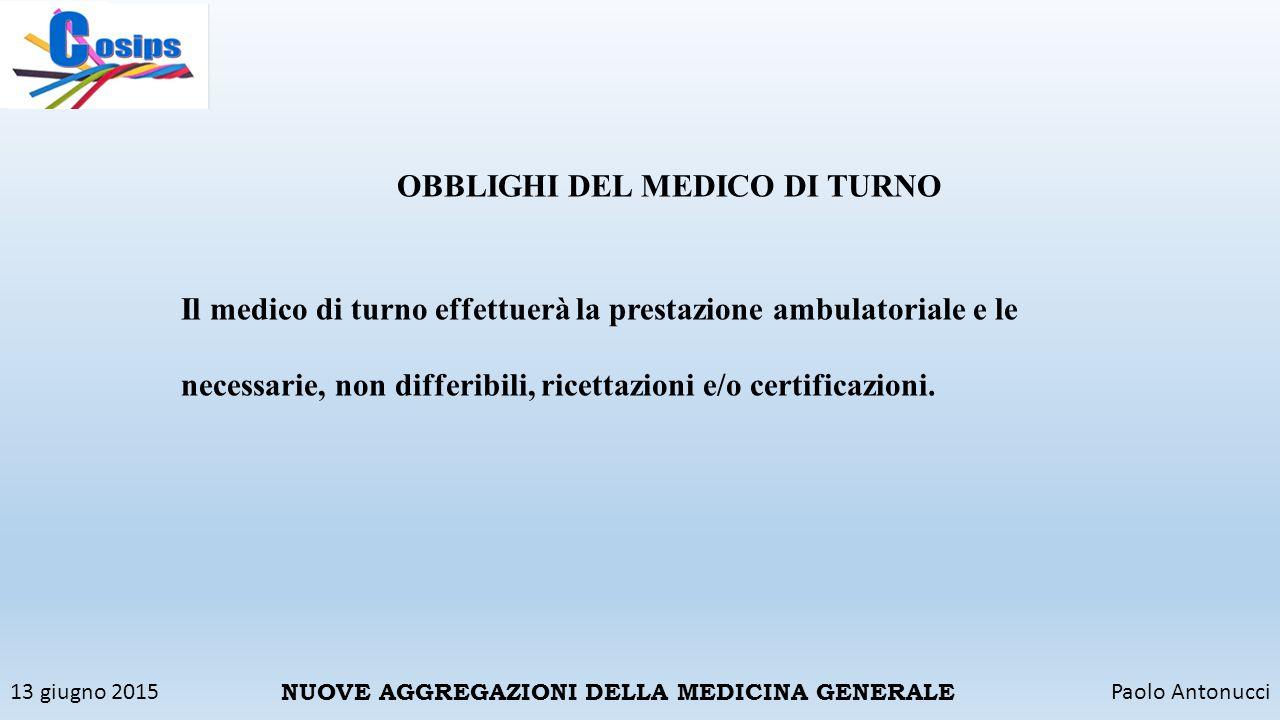 13 giugno 2015Paolo Antonucci NUOVE AGGREGAZIONI DELLA MEDICINA GENERALE OBBLIGHI DEL MEDICO DI TURNO Il medico di turno effettuerà la prestazione amb
