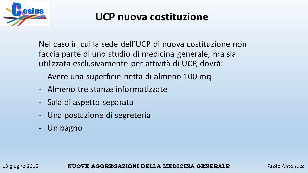 13 giugno 2015Paolo Antonucci NUOVE AGGREGAZIONI DELLA MEDICINA GENERALE UCP nuova costituzione Nel caso in cui la sede dell'UCP di nuova costituzione