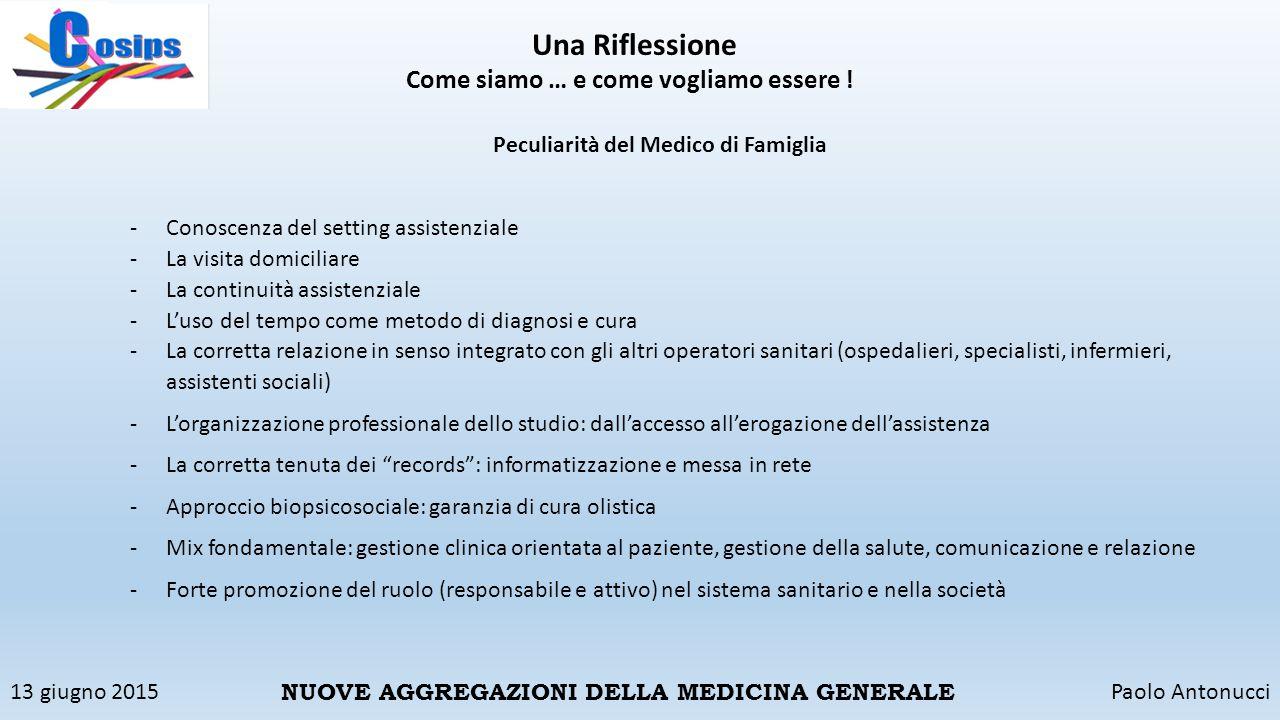 13 giugno 2015Paolo Antonucci NUOVE AGGREGAZIONI DELLA MEDICINA GENERALE Una Riflessione Come siamo … e come vogliamo essere ! Peculiarità del Medico