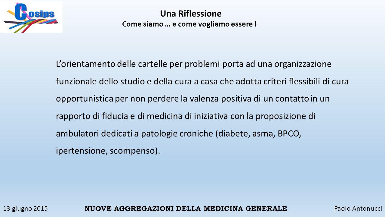 13 giugno 2015Paolo Antonucci NUOVE AGGREGAZIONI DELLA MEDICINA GENERALE Una Riflessione Come siamo … e come vogliamo essere ! L'orientamento delle ca