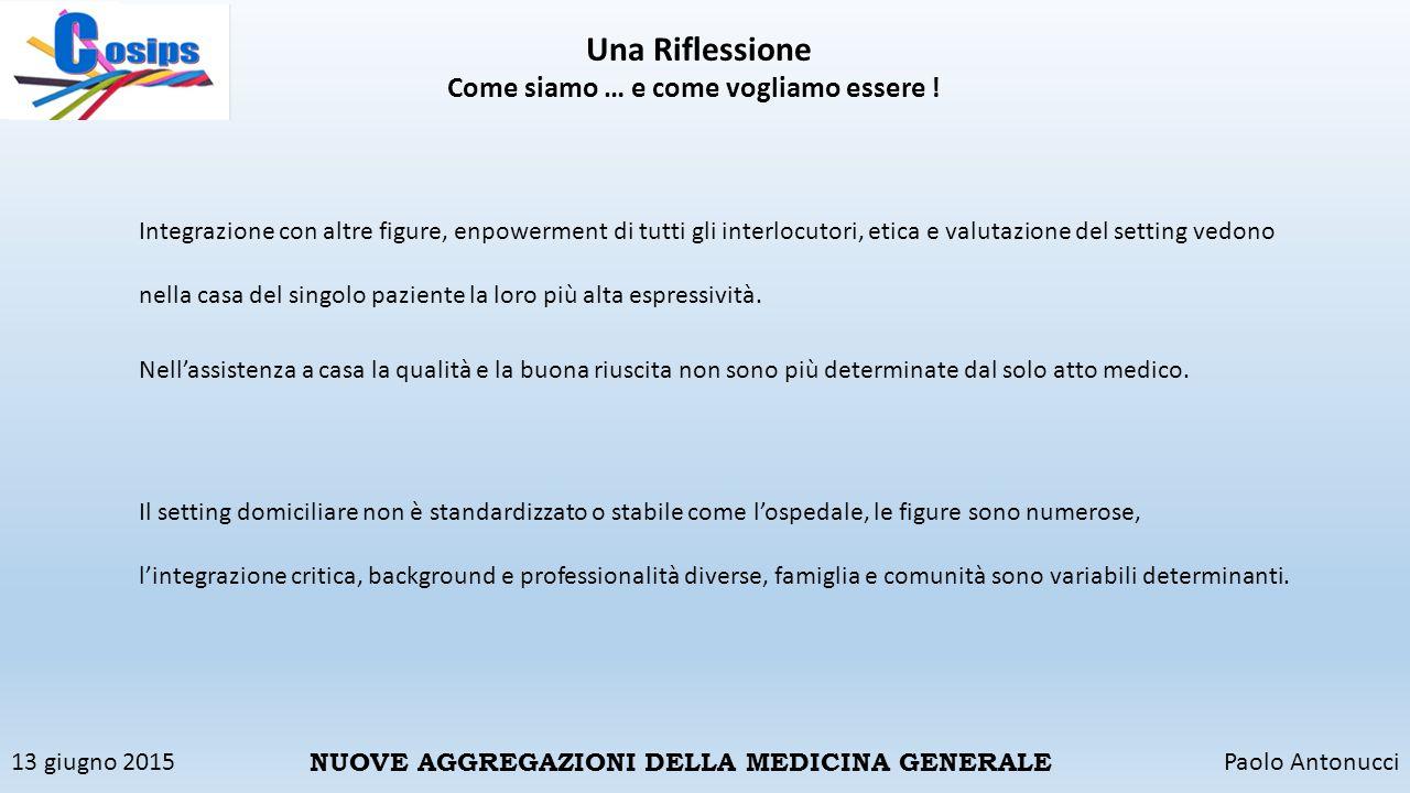 13 giugno 2015Paolo Antonucci NUOVE AGGREGAZIONI DELLA MEDICINA GENERALE Una Riflessione Come siamo … e come vogliamo essere ! Integrazione con altre