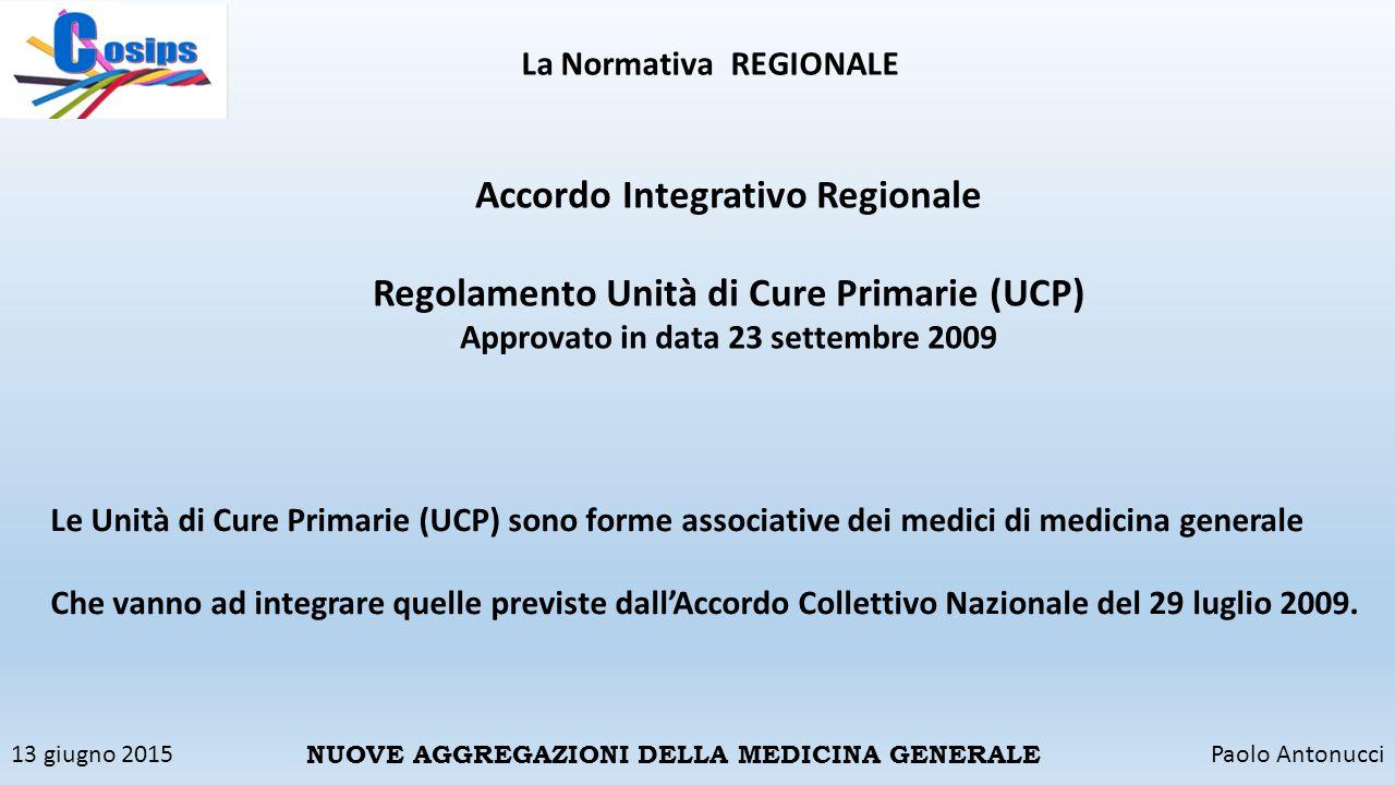 13 giugno 2015Paolo Antonucci NUOVE AGGREGAZIONI DELLA MEDICINA GENERALE La Normativa REGIONALE Accordo Integrativo Regionale Regolamento Unità di Cur