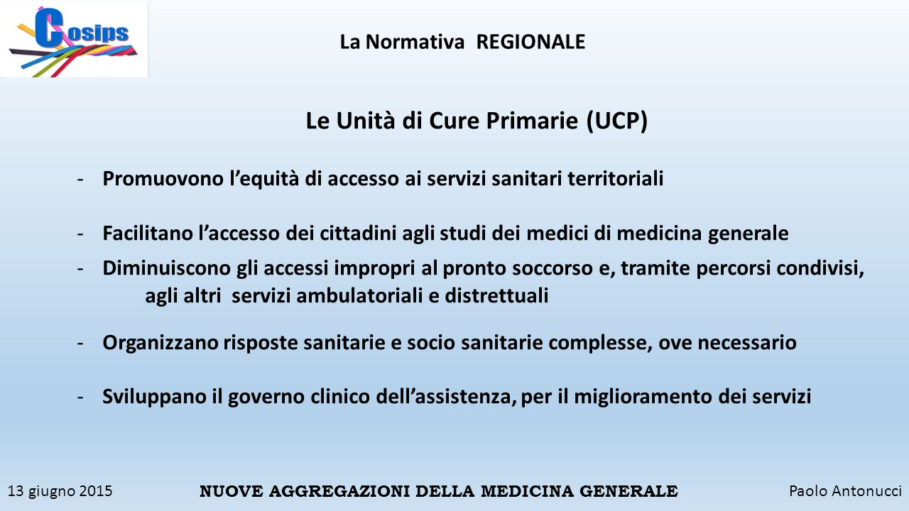 13 giugno 2015Paolo Antonucci NUOVE AGGREGAZIONI DELLA MEDICINA GENERALE La Normativa REGIONALE Le Unità di Cure Primarie (UCP) -Promuovono l'equità d