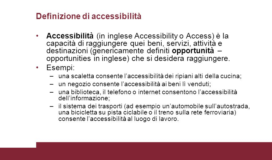 Accessibilità (in inglese Accessibility o Access) è la capacità di raggiungere quei beni, servizi, attività e destinazioni (genericamente definiti opp