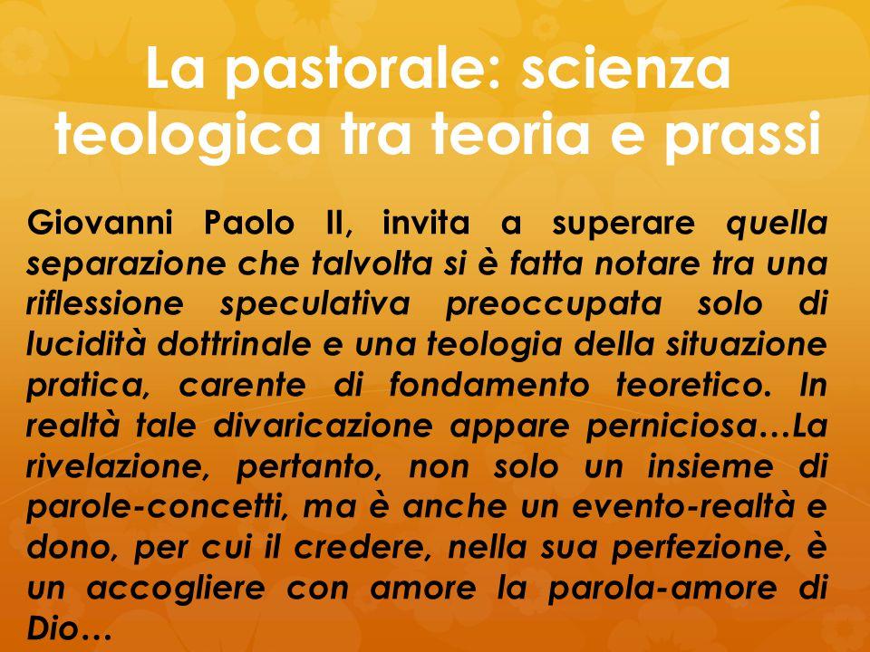 La pastorale: scienza teologica tra teoria e prassi Giovanni Paolo II, invita a superare quella separazione che talvolta si è fatta notare tra una rif
