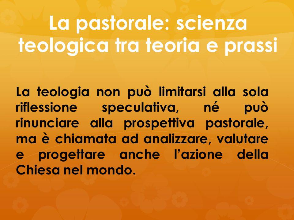 La pastorale: scienza teologica tra teoria e prassi La teologia non può limitarsi alla sola riflessione speculativa, né può rinunciare alla prospettiv
