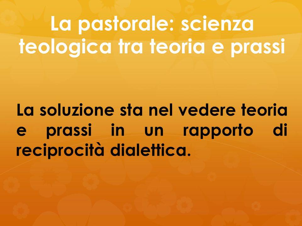 La pastorale: scienza teologica tra teoria e prassi La soluzione sta nel vedere teoria e prassi in un rapporto di reciprocità dialettica.