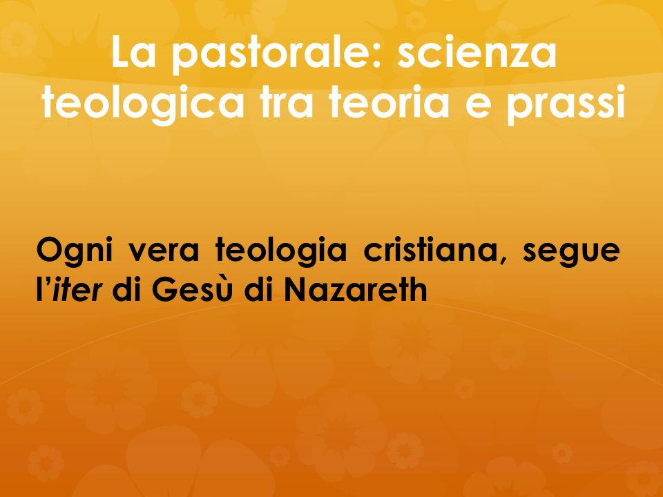 La pastorale: scienza teologica tra teoria e prassi Ogni vera teologia cristiana, segue l' iter di Gesù di Nazareth