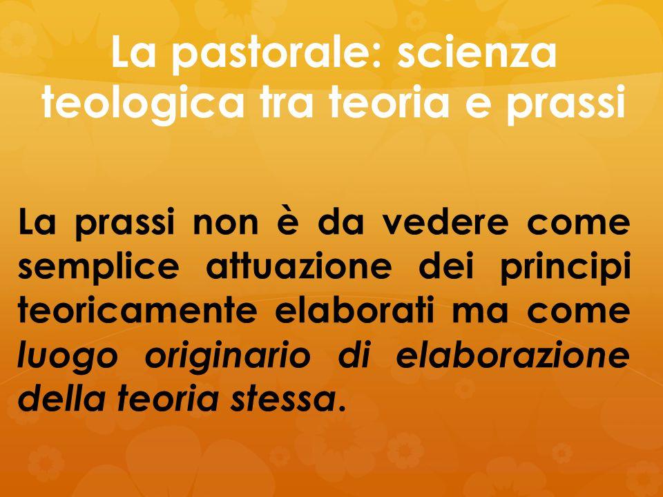 La pastorale: scienza teologica tra teoria e prassi La prassi non è da vedere come semplice attuazione dei principi teoricamente elaborati ma come luo