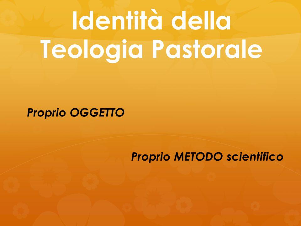 Identità della Teologia Pastorale Proprio OGGETTO Proprio METODO scientifico
