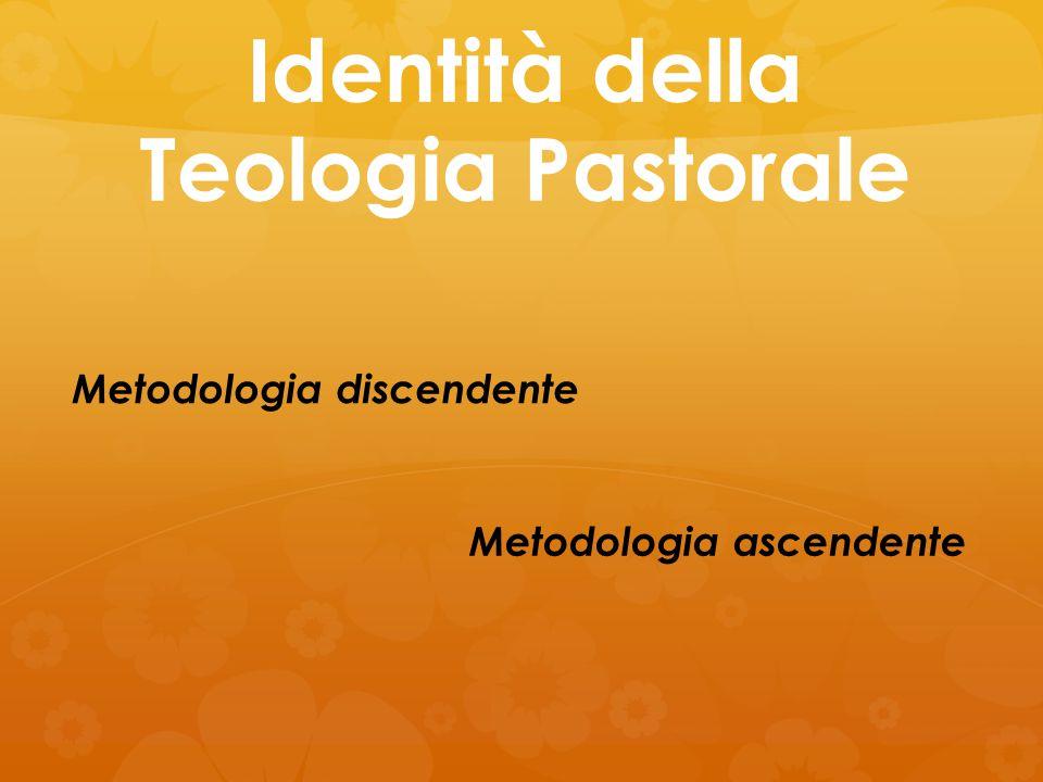 Identità della Teologia Pastorale Metodologia discendente Metodologia ascendente