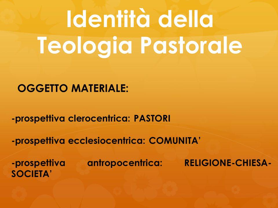 Identità della Teologia Pastorale OGGETTO MATERIALE: -prospettiva clerocentrica: PASTORI -prospettiva ecclesiocentrica: COMUNITA' -prospettiva antropo