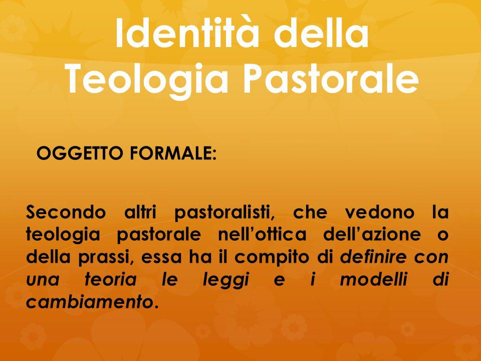 Identità della Teologia Pastorale OGGETTO FORMALE: Secondo altri pastoralisti, che vedono la teologia pastorale nell'ottica dell'azione o della prassi