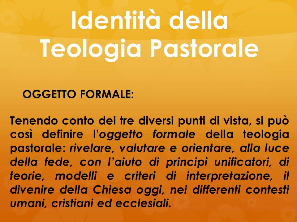 Identità della Teologia Pastorale OGGETTO FORMALE: Tenendo conto dei tre diversi punti di vista, si può così definire l' oggetto formale della teologi