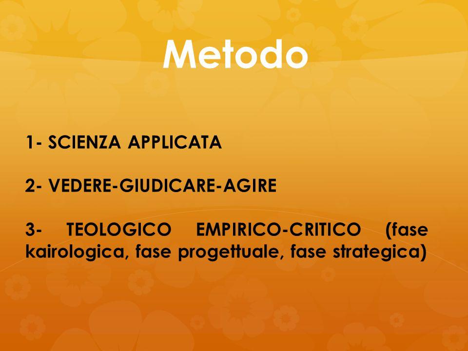 Metodo 1- SCIENZA APPLICATA 2- VEDERE-GIUDICARE-AGIRE 3- TEOLOGICO EMPIRICO-CRITICO (fase kairologica, fase progettuale, fase strategica)