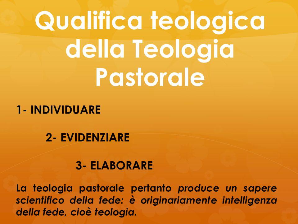 Qualifica teologica della Teologia Pastorale 1- INDIVIDUARE 2- EVIDENZIARE 3- ELABORARE La teologia pastorale pertanto produce un sapere scientifico d