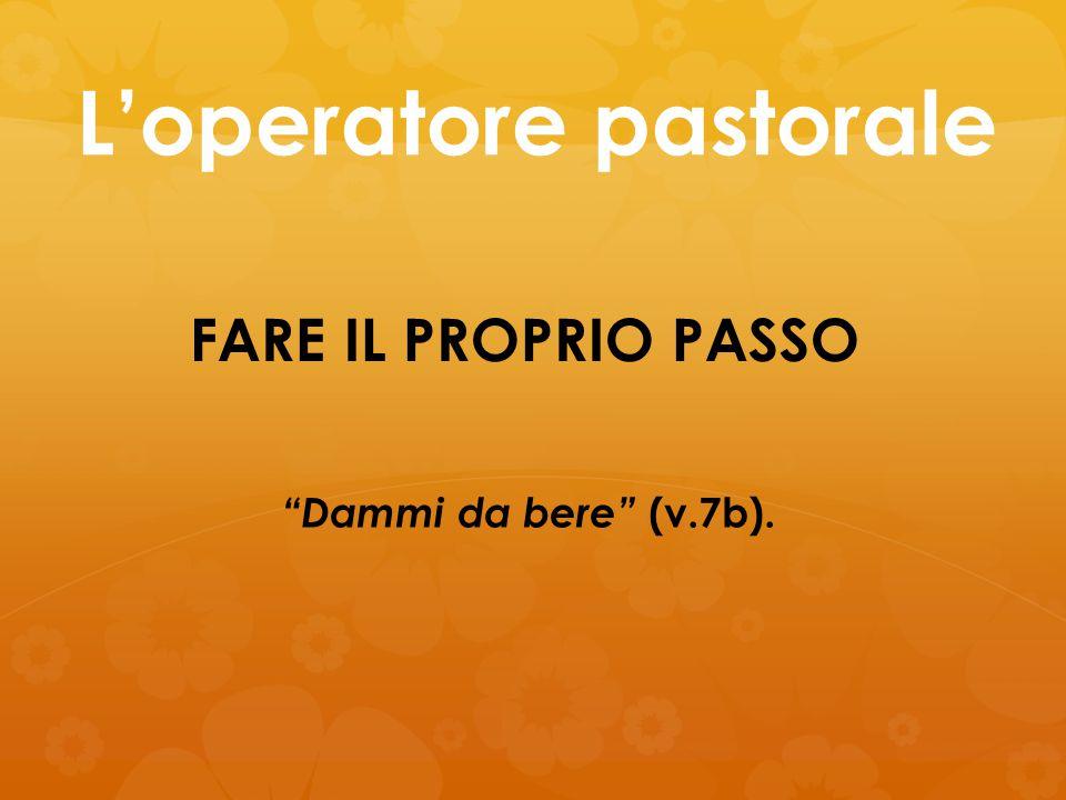 """L'operatore pastorale FARE IL PROPRIO PASSO """"Dammi da bere"""" (v.7b)."""