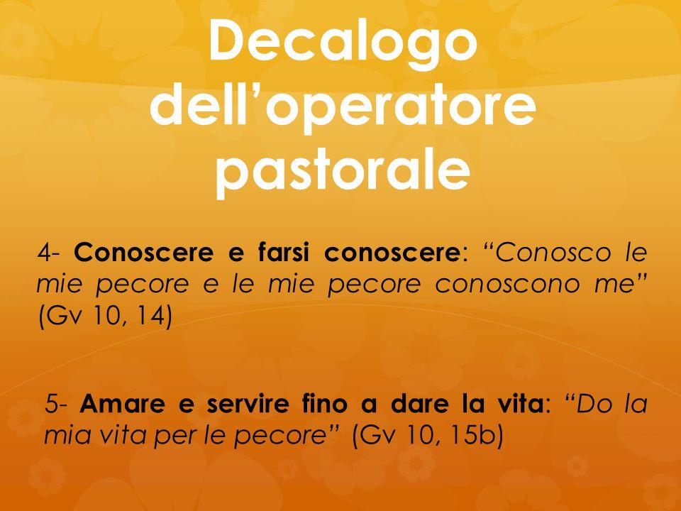 """Decalogo dell'operatore pastorale 4- Conoscere e farsi conoscere : """"Conosco le mie pecore e le mie pecore conoscono me"""" (Gv 10, 14) 5- Amare e servire"""