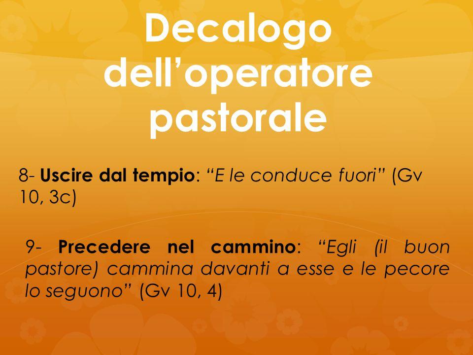 """Decalogo dell'operatore pastorale 8- Uscire dal tempio : """"E le conduce fuori"""" (Gv 10, 3c) 9- Precedere nel cammino : """"Egli (il buon pastore) cammina d"""
