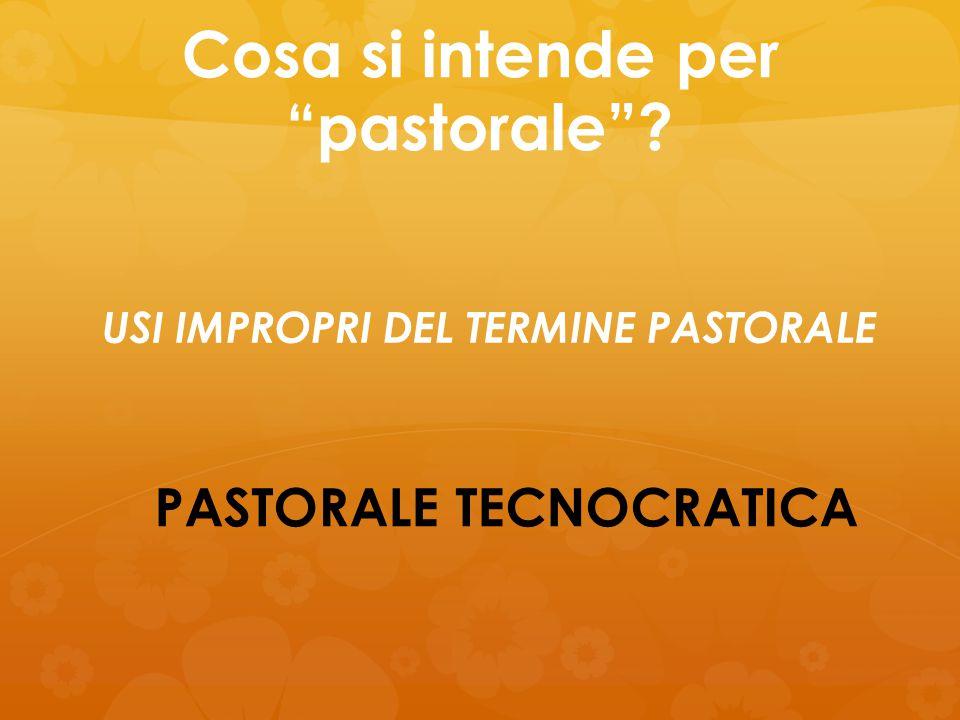 """Cosa si intende per """"pastorale""""? PASTORALE TECNOCRATICA USI IMPROPRI DEL TERMINE PASTORALE"""