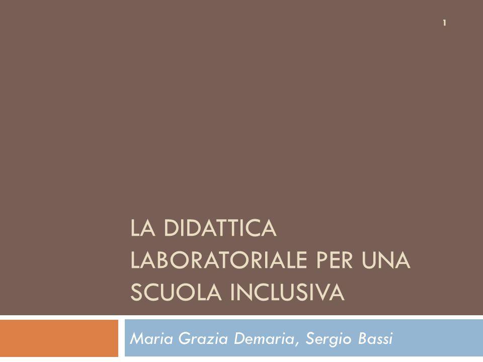LA DIDATTICA LABORATORIALE PER UNA SCUOLA INCLUSIVA Maria Grazia Demaria, Sergio Bassi 1