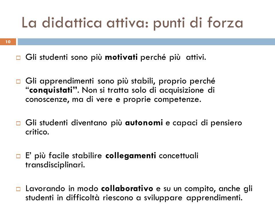 """La didattica attiva: punti di forza 10  Gli studenti sono più motivati perché più attivi.  Gli apprendimenti sono più stabili, proprio perché """"conqu"""