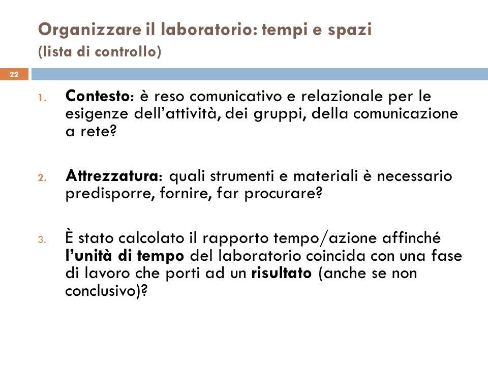 Organizzare il laboratorio: tempi e spazi (lista di controllo) 22 1. Contesto: è reso comunicativo e relazionale per le esigenze dell'attività, dei gr
