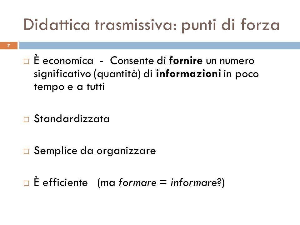 Didattica trasmissiva: punti di forza 7  È economica - Consente di fornire un numero significativo (quantità) di informazioni in poco tempo e a tutti
