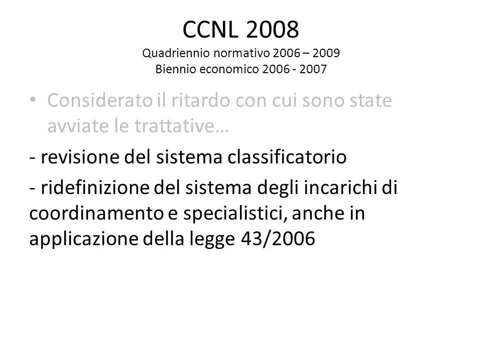CCNL 2008 Quadriennio normativo 2006 – 2009 Biennio economico 2006 - 2007 Considerato il ritardo con cui sono state avviate le trattative… - revisione del sistema classificatorio - ridefinizione del sistema degli incarichi di coordinamento e specialistici, anche in applicazione della legge 43/2006