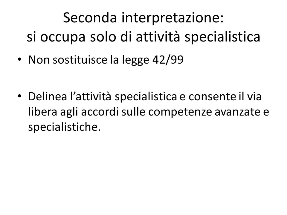 Seconda interpretazione: si occupa solo di attività specialistica Non sostituisce la legge 42/99 Delinea l'attività specialistica e consente il via libera agli accordi sulle competenze avanzate e specialistiche.