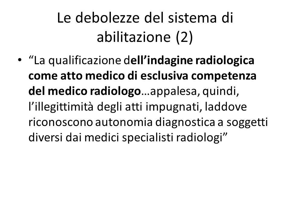 Le debolezze del sistema di abilitazione (2) La qualificazione dell'indagine radiologica come atto medico di esclusiva competenza del medico radiologo…appalesa, quindi, l'illegittimità degli atti impugnati, laddove riconoscono autonomia diagnostica a soggetti diversi dai medici specialisti radiologi