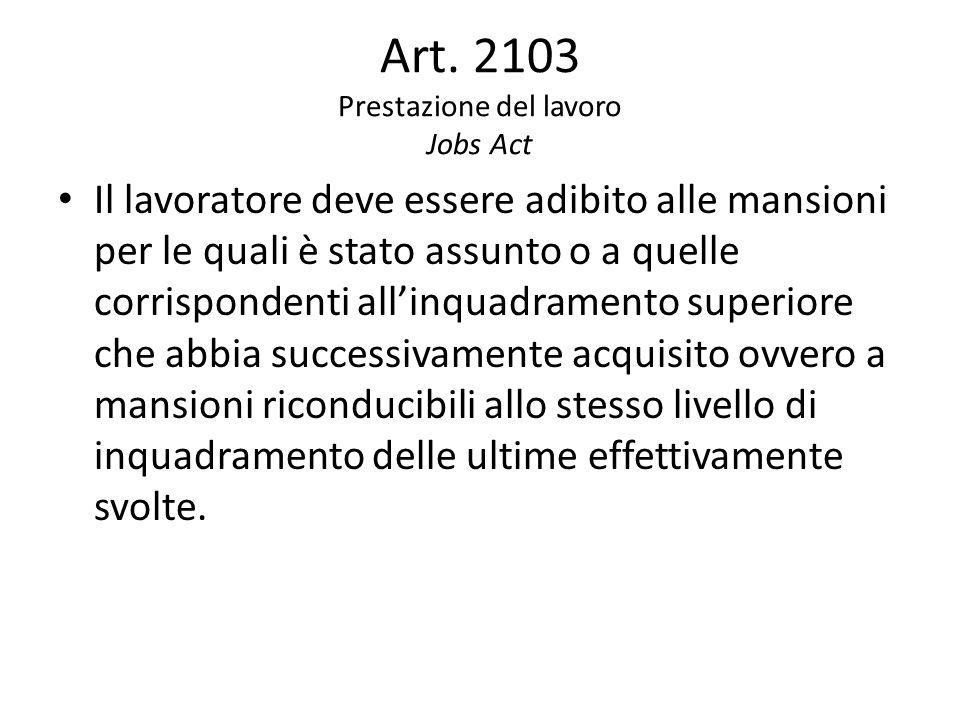 Art. 2103 Prestazione del lavoro Jobs Act Il lavoratore deve essere adibito alle mansioni per le quali è stato assunto o a quelle corrispondenti all'i