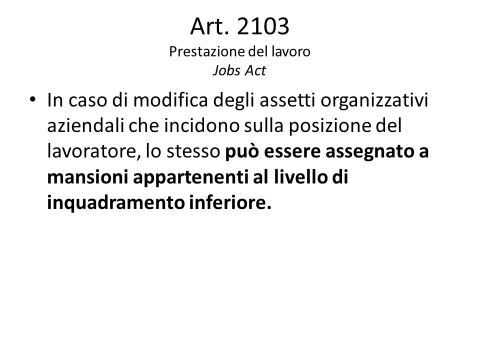 Art. 2103 Prestazione del lavoro Jobs Act In caso di modifica degli assetti organizzativi aziendali che incidono sulla posizione del lavoratore, lo st